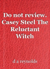 Do not review. Casey Steel The Reluctant Witch