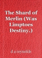 The Shard of Merlin (Was Limptoes Destiny.)